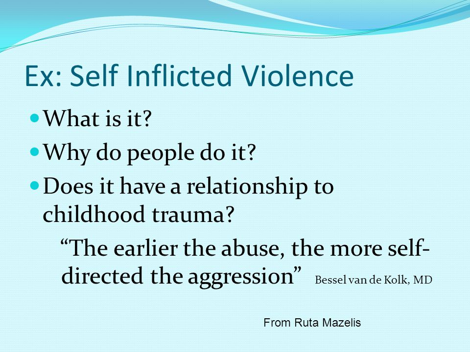 Ex: Self Inflicted Violence What is it. Why do people do it.