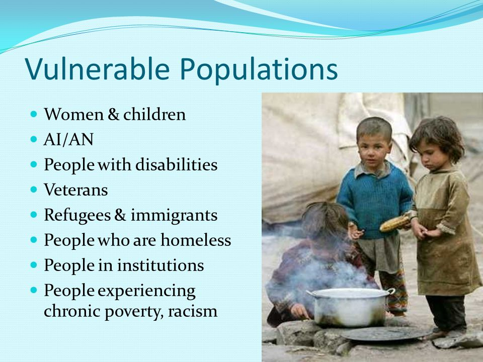 Vulnerable Populations Women & children AI/AN People with disabilities Veterans Refugees & immigrants People who are homeless People in institutions People experiencing chronic poverty, racism