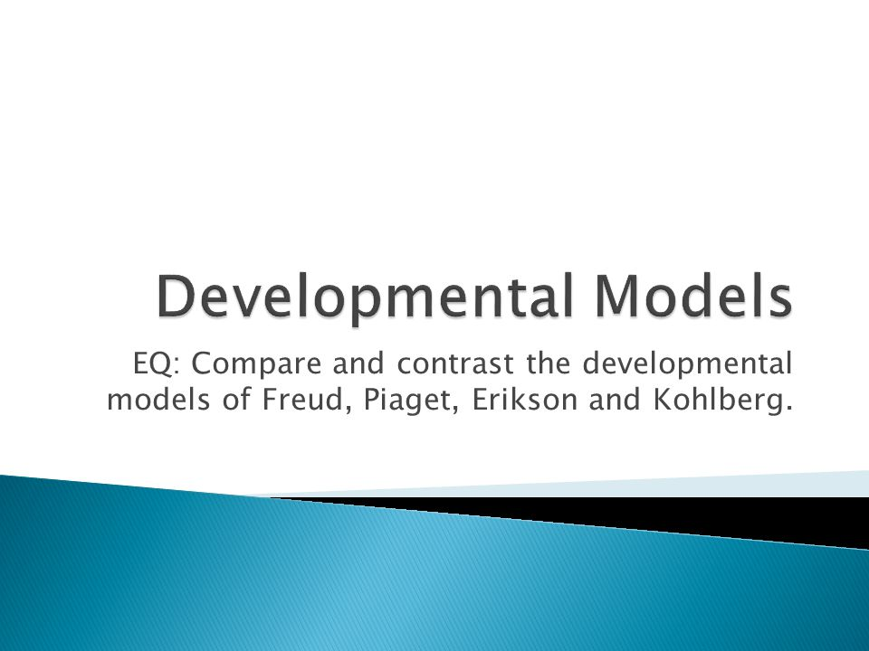 EQ: Compare and contrast the developmental models of Freud, Piaget, Erikson and Kohlberg.
