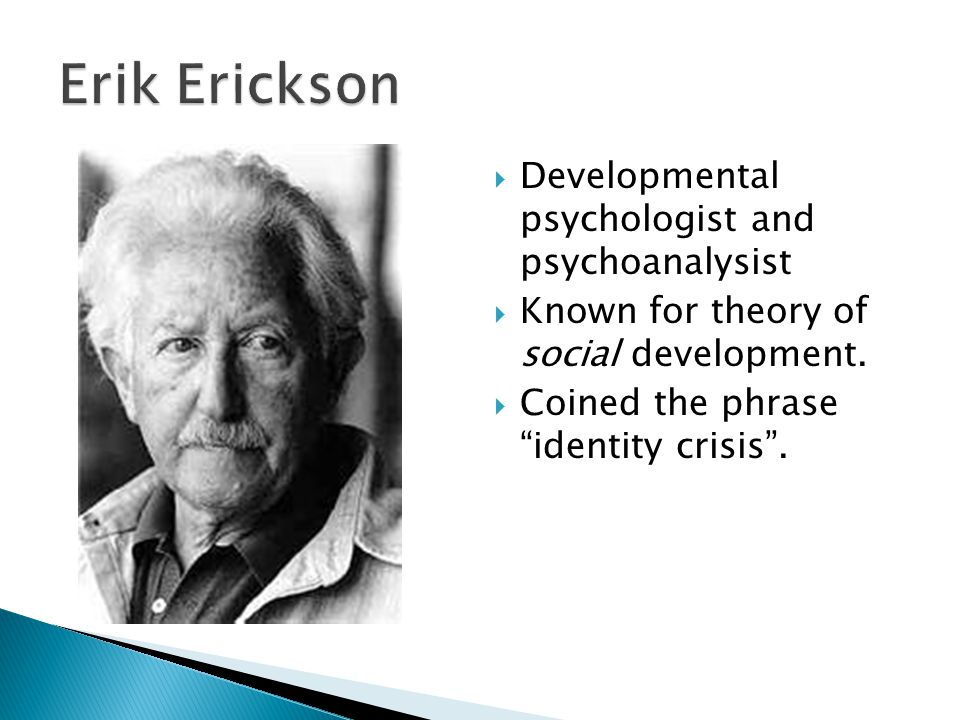" Developmental psychologist and psychoanalysist  Known for theory of social development.  Coined the phrase ""identity crisis""."