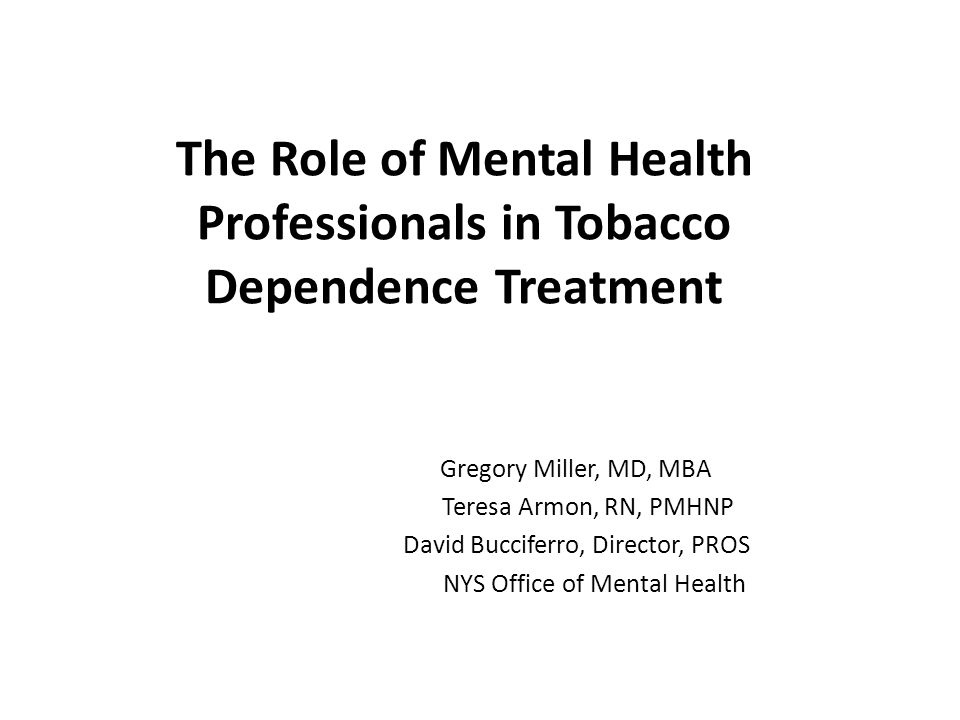 The Role of Mental Health Professionals in Tobacco Dependence Treatment Gregory Miller, MD, MBA Teresa Armon, RN, PMHNP David Bucciferro, Director, PROS NYS Office of Mental Health