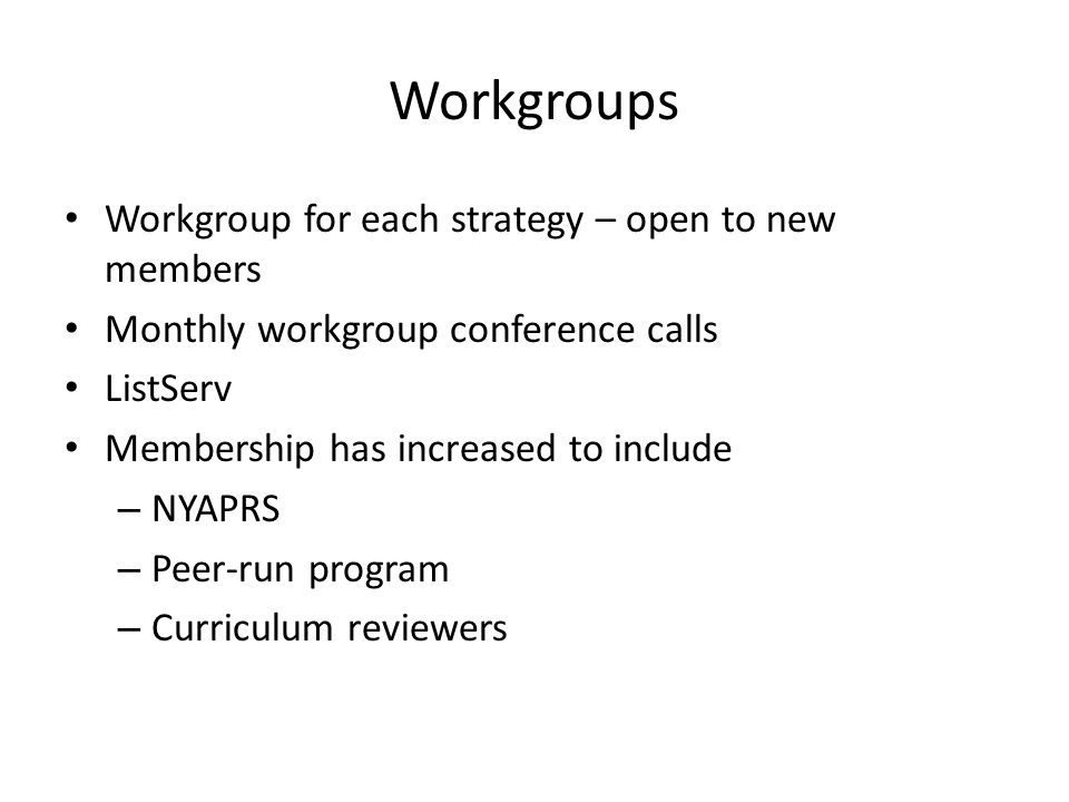 Workgroups Workgroup for each strategy – open to new members Monthly workgroup conference calls ListServ Membership has increased to include – NYAPRS – Peer-run program – Curriculum reviewers