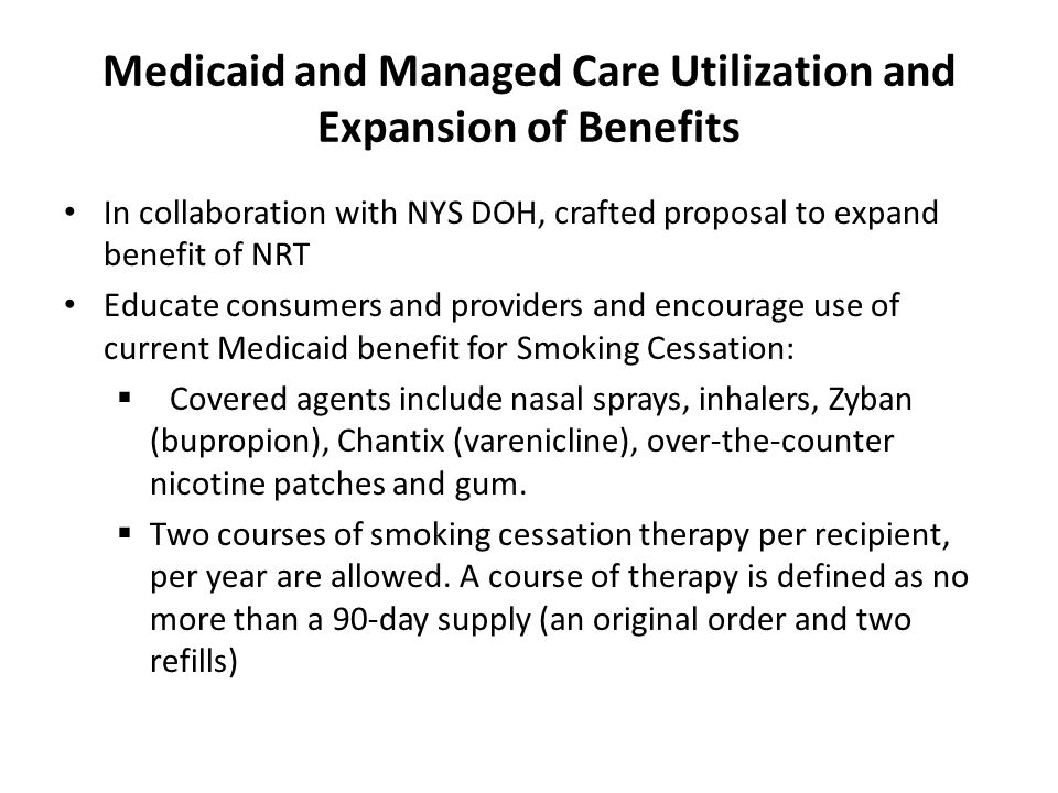 Medicaid and Managed Care Utilization and Expansion of Benefits In collaboration with NYS DOH, crafted proposal to expand benefit of NRT Educate consumers and providers and encourage use of current Medicaid benefit for Smoking Cessation:  Covered agents include nasal sprays, inhalers, Zyban (bupropion), Chantix (varenicline), over-the-counter nicotine patches and gum.