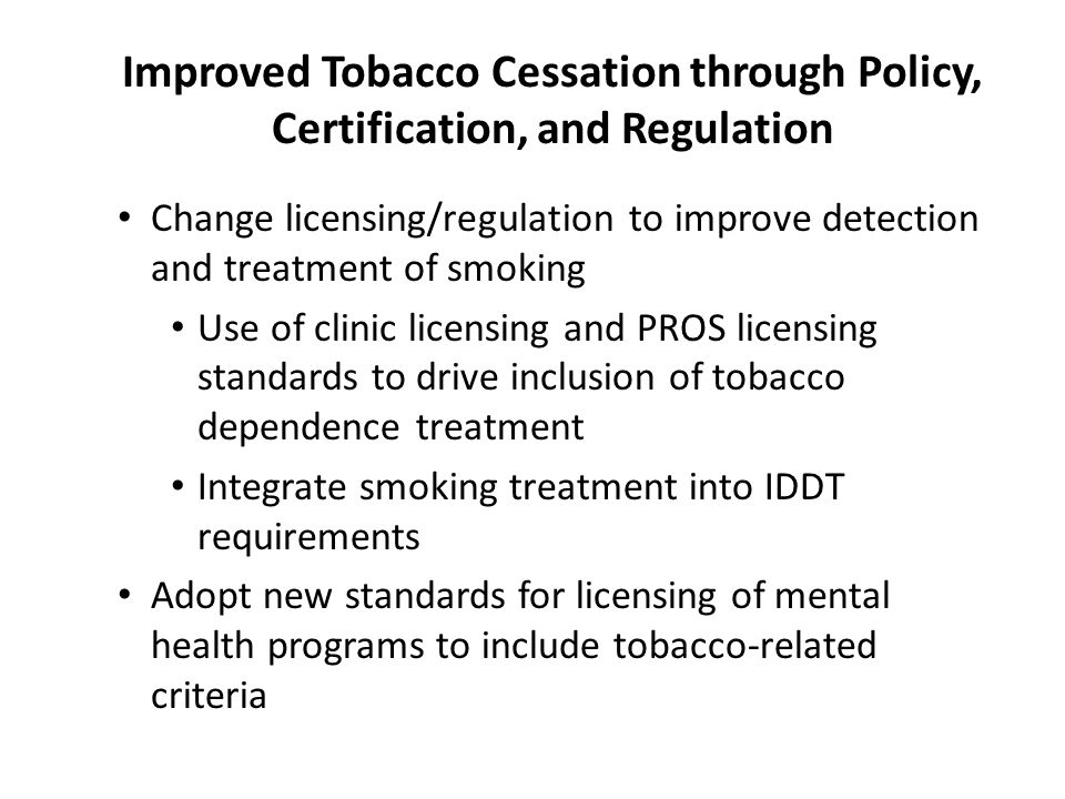 Improved Tobacco Cessation through Policy, Certification, and Regulation Change licensing/regulation to improve detection and treatment of smoking Use of clinic licensing and PROS licensing standards to drive inclusion of tobacco dependence treatment Integrate smoking treatment into IDDT requirements Adopt new standards for licensing of mental health programs to include tobacco-related criteria