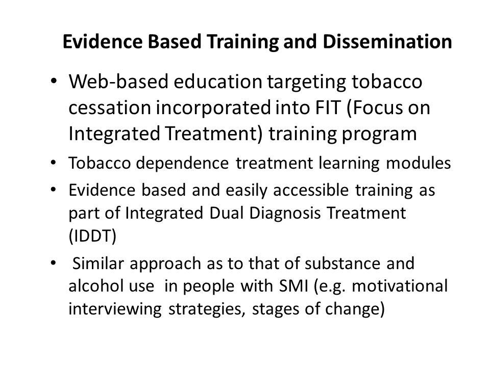 Evidence Based Training and Dissemination Web-based education targeting tobacco cessation incorporated into FIT (Focus on Integrated Treatment) training program Tobacco dependence treatment learning modules Evidence based and easily accessible training as part of Integrated Dual Diagnosis Treatment (IDDT) Similar approach as to that of substance and alcohol use in people with SMI (e.g.