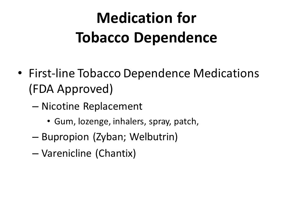 Medication for Tobacco Dependence First-line Tobacco Dependence Medications (FDA Approved) – Nicotine Replacement Gum, lozenge, inhalers, spray, patch, – Bupropion (Zyban; Welbutrin) – Varenicline (Chantix)
