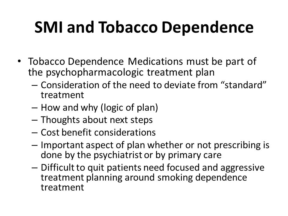 SMI and Tobacco Dependence Tobacco Dependence Medications must be part of the psychopharmacologic treatment plan – Consideration of the need to deviate from standard treatment – How and why (logic of plan) – Thoughts about next steps – Cost benefit considerations – Important aspect of plan whether or not prescribing is done by the psychiatrist or by primary care – Difficult to quit patients need focused and aggressive treatment planning around smoking dependence treatment