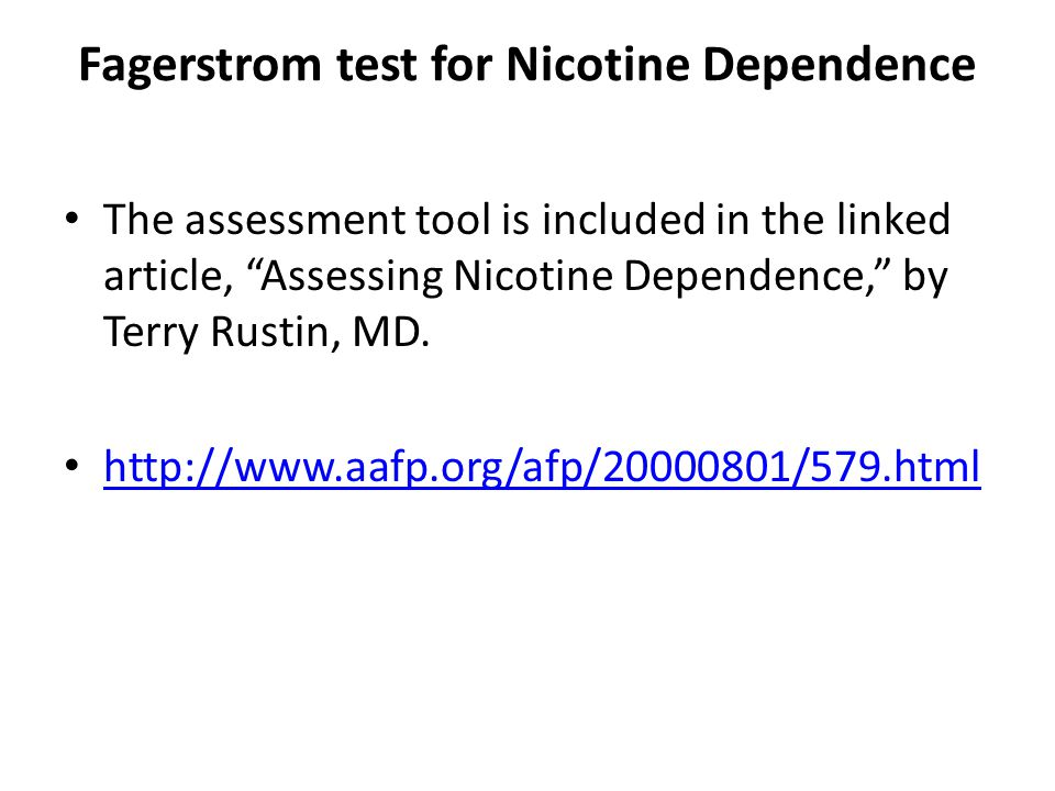 Fagerstrom test for Nicotine Dependence The assessment tool is included in the linked article, Assessing Nicotine Dependence, by Terry Rustin, MD.
