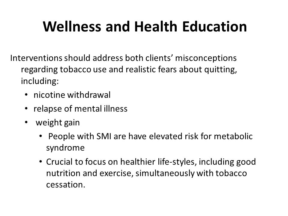Wellness and Health Education Interventions should address both clients' misconceptions regarding tobacco use and realistic fears about quitting, including: nicotine withdrawal relapse of mental illness weight gain People with SMI are have elevated risk for metabolic syndrome Crucial to focus on healthier life-styles, including good nutrition and exercise, simultaneously with tobacco cessation.