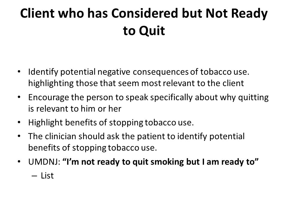 Client who has Considered but Not Ready to Quit Identify potential negative consequences of tobacco use.