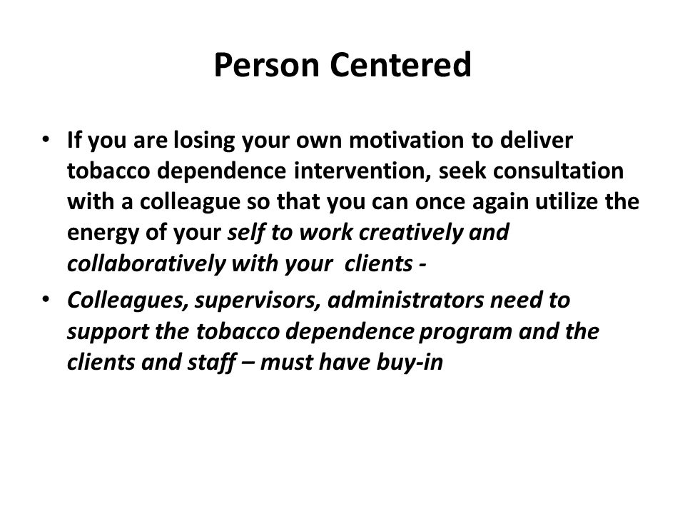 Person Centered If you are losing your own motivation to deliver tobacco dependence intervention, seek consultation with a colleague so that you can once again utilize the energy of your self to work creatively and collaboratively with your clients - Colleagues, supervisors, administrators need to support the tobacco dependence program and the clients and staff – must have buy-in