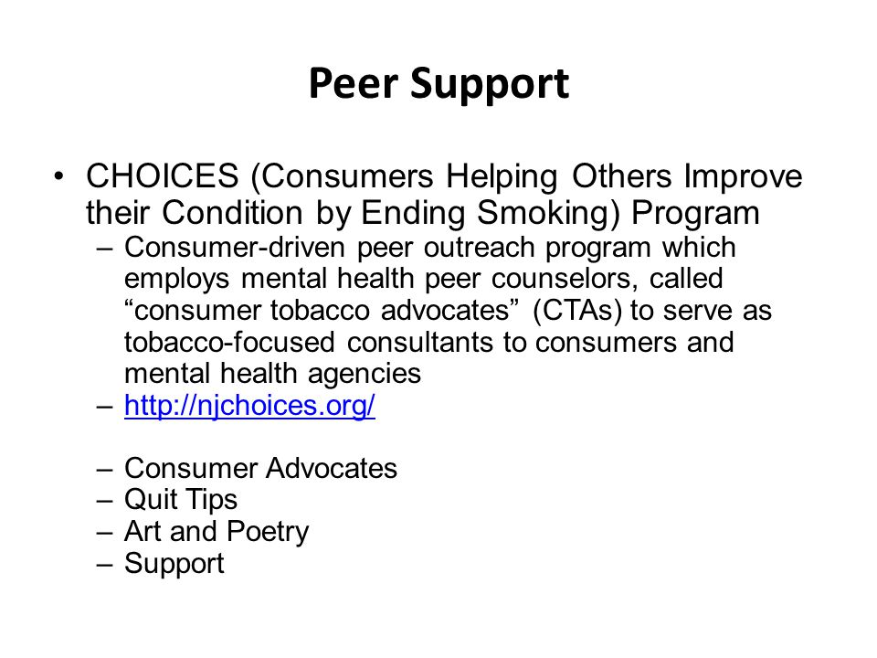 Peer Support CHOICES (Consumers Helping Others Improve their Condition by Ending Smoking) Program –Consumer-driven peer outreach program which employs mental health peer counselors, called consumer tobacco advocates (CTAs) to serve as tobacco-focused consultants to consumers and mental health agencies –http://njchoices.org/http://njchoices.org/ –Consumer Advocates –Quit Tips –Art and Poetry –Support