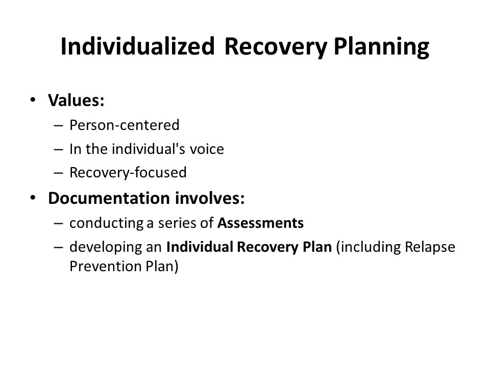 Individualized Recovery Planning Values: – Person-centered – In the individual s voice – Recovery-focused Documentation involves: – conducting a series of Assessments – developing an Individual Recovery Plan (including Relapse Prevention Plan)