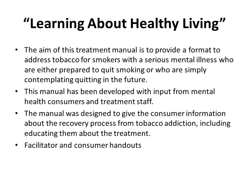 Learning About Healthy Living The aim of this treatment manual is to provide a format to address tobacco for smokers with a serious mental illness who are either prepared to quit smoking or who are simply contemplating quitting in the future.
