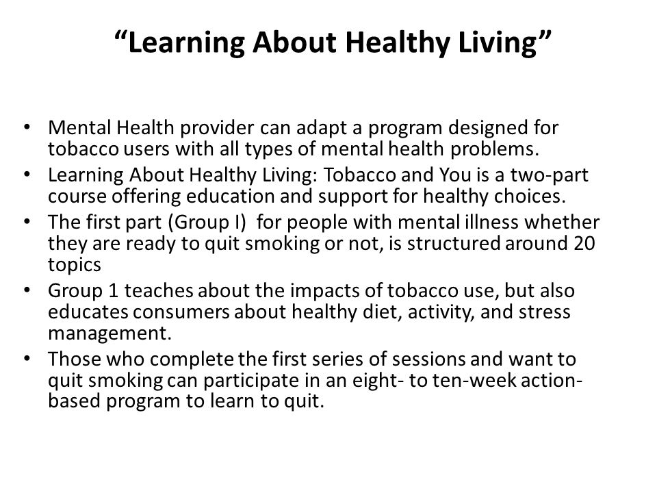 Learning About Healthy Living Mental Health provider can adapt a program designed for tobacco users with all types of mental health problems.