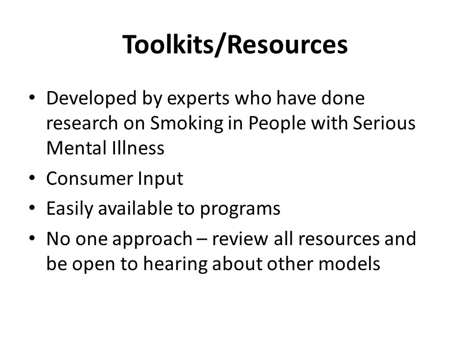 Toolkits/Resources Developed by experts who have done research on Smoking in People with Serious Mental Illness Consumer Input Easily available to programs No one approach – review all resources and be open to hearing about other models