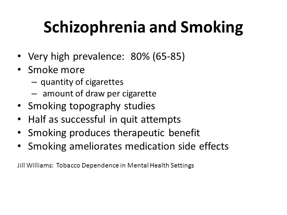 Schizophrenia and Smoking Very high prevalence: 80% (65-85) Smoke more – quantity of cigarettes – amount of draw per cigarette Smoking topography studies Half as successful in quit attempts Smoking produces therapeutic benefit Smoking ameliorates medication side effects Jill Williams: Tobacco Dependence in Mental Health Settings