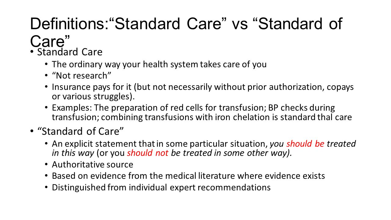 Definitions: Standard Care vs Standard of Care Standard Care The ordinary way your health system takes care of you Not research Insurance pays for it (but not necessarily without prior authorization, copays or various struggles).