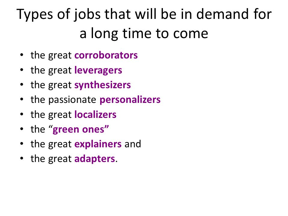 Types of jobs that will be in demand for a long time to come the great corroborators the great leveragers the great synthesizers the passionate personalizers the great localizers the green ones the great explainers and the great adapters.