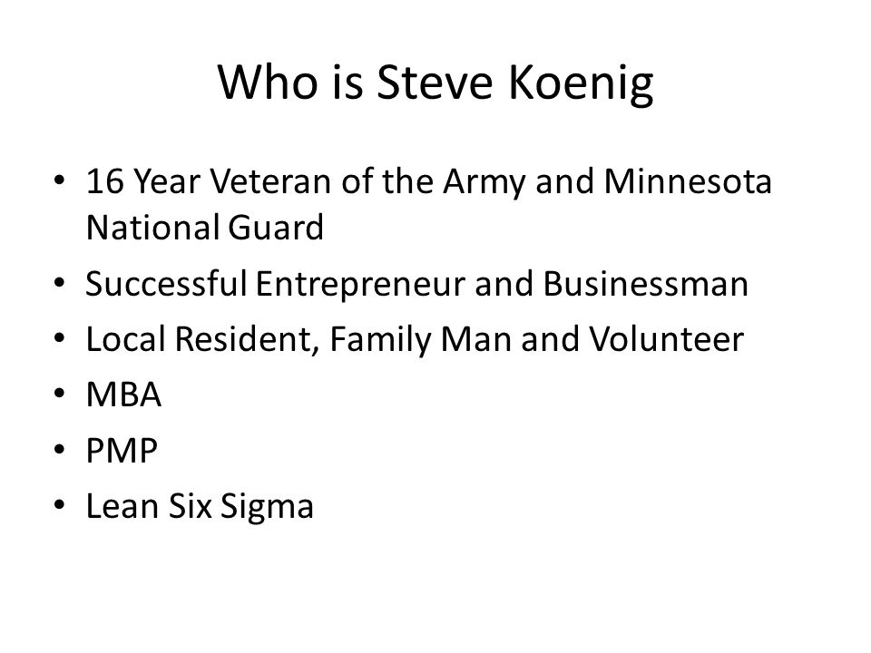 Who is Steve Koenig 16 Year Veteran of the Army and Minnesota National Guard Successful Entrepreneur and Businessman Local Resident, Family Man and Volunteer MBA PMP Lean Six Sigma