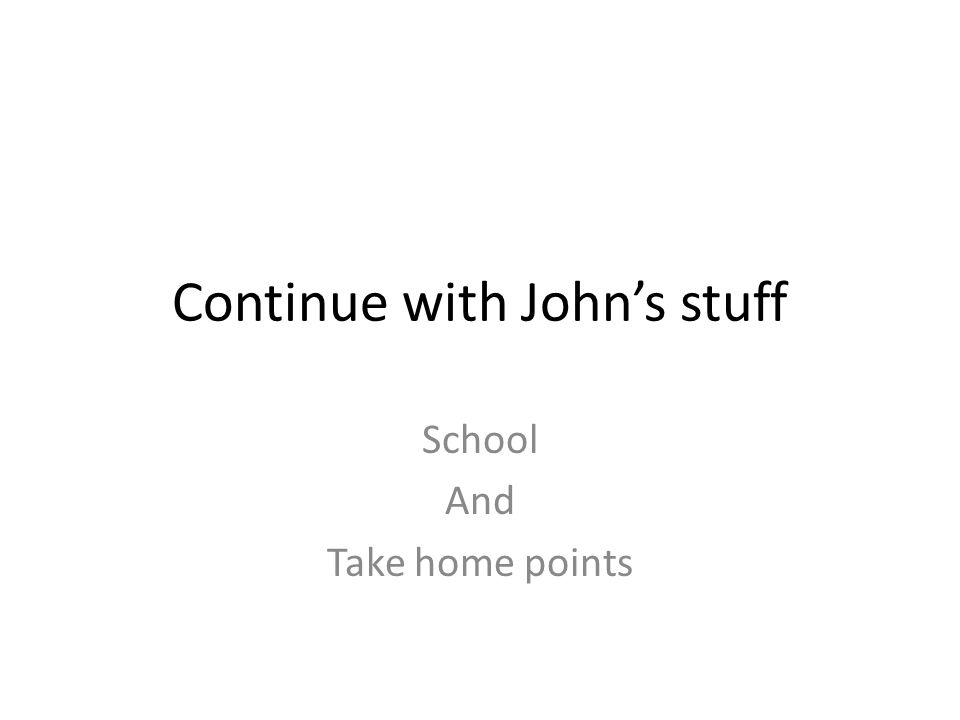 Continue with John's stuff School And Take home points