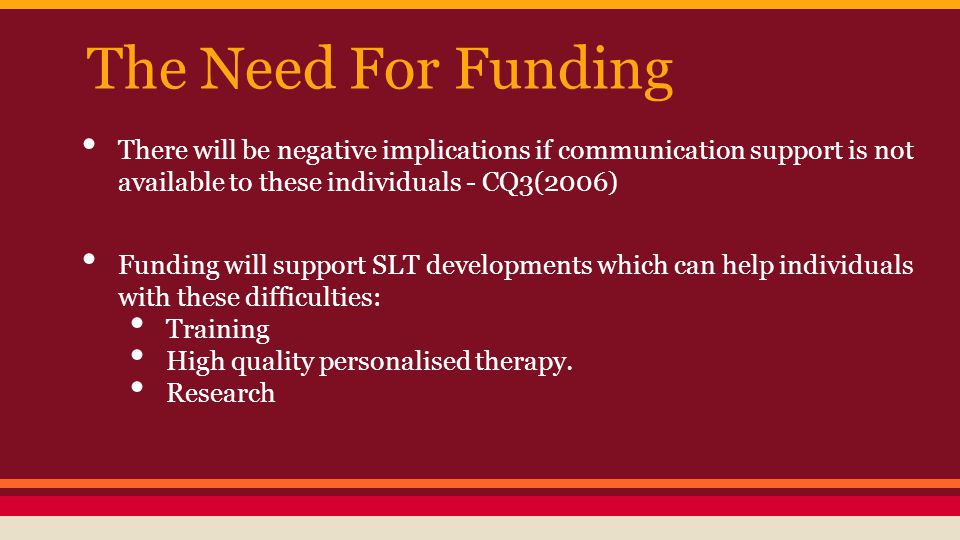 The Need For Funding There will be negative implications if communication support is not available to these individuals - CQ3(2006) Funding will suppo