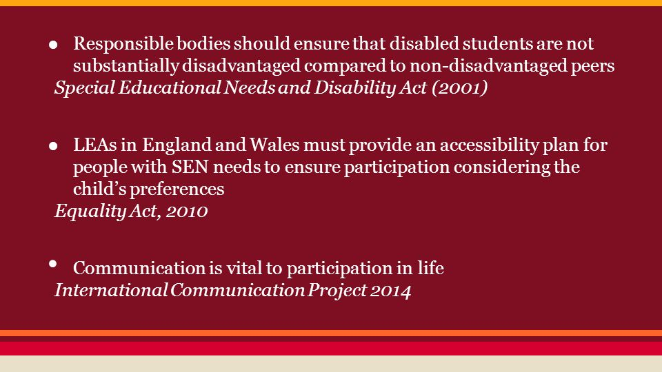 ●Responsible bodies should ensure that disabled students are not substantially disadvantaged compared to non-disadvantaged peers Special Educational Needs and Disability Act (2001) ●LEAs in England and Wales must provide an accessibility plan for people with SEN needs to ensure participation considering the child's preferences Equality Act, 2010 Communication is vital to participation in life International Communication Project 2014