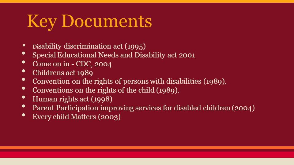 Key Documents Di sability discrimination act (1995) Special Educational Needs and Disability act 2001 Come on in - CDC, 2004 Childrens act 1989 Convention on the rights of persons with disabilities (1989).