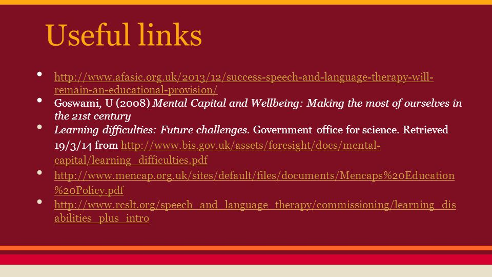 Useful links http://www.afasic.org.uk/2013/12/success-speech-and-language-therapy-will- remain-an-educational-provision/ http://www.afasic.org.uk/2013/12/success-speech-and-language-therapy-will- remain-an-educational-provision/ Goswami, U (2008) Mental Capital and Wellbeing: Making the most of ourselves in the 21st century Learning difficulties: Future challenges.