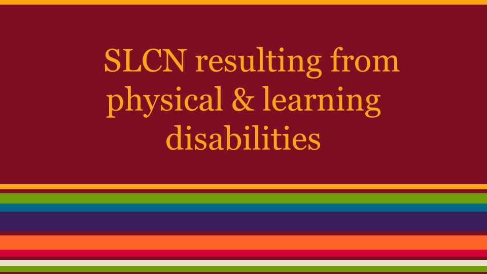 SLCN resulting from physical & learning disabilities