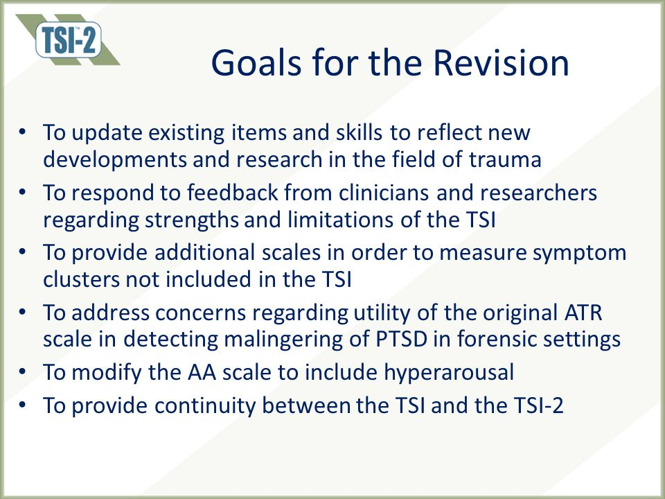 Goals for the Revision To update existing items and skills to reflect new developments and research in the field of trauma To respond to feedback from clinicians and researchers regarding strengths and limitations of the TSI To provide additional scales in order to measure symptom clusters not included in the TSI To address concerns regarding utility of the original ATR scale in detecting malingering of PTSD in forensic settings To modify the AA scale to include hyperarousal To provide continuity between the TSI and the TSI-2