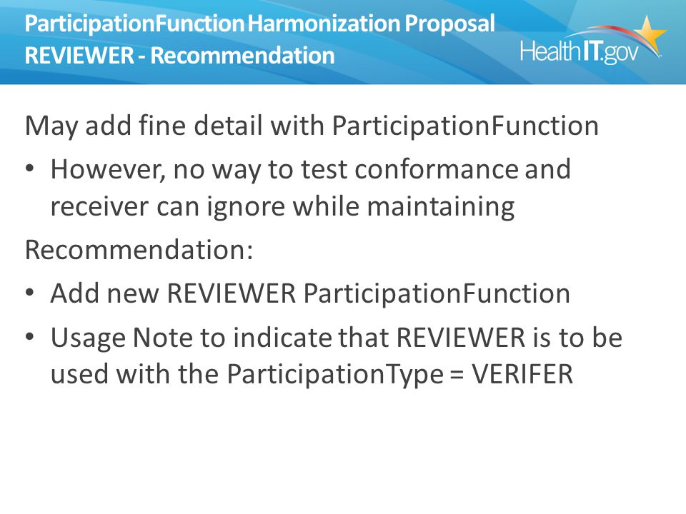 ParticipationFunction Harmonization Proposal REVIEWER - Recommendation May add fine detail with ParticipationFunction However, no way to test conformance and receiver can ignore while maintaining Recommendation: Add new REVIEWER ParticipationFunction Usage Note to indicate that REVIEWER is to be used with the ParticipationType = VERIFER