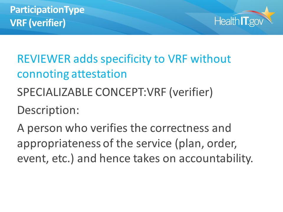 ParticipationType VRF (verifier) REVIEWER adds specificity to VRF without connoting attestation SPECIALIZABLE CONCEPT:VRF (verifier) Description: A person who verifies the correctness and appropriateness of the service (plan, order, event, etc.) and hence takes on accountability.