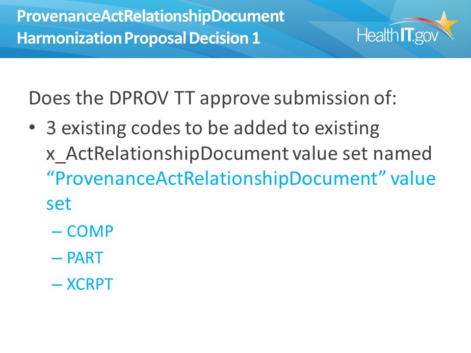 ProvenanceActRelationshipDocument Harmonization Proposal Decision 1 Does the DPROV TT approve submission of: 3 existing codes to be added to existing x_ActRelationshipDocument value set named ProvenanceActRelationshipDocument value set – COMP – PART – XCRPT