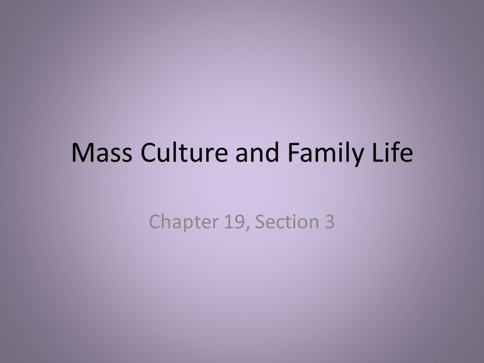 Mass Culture and Family Life Chapter 19, Section 3