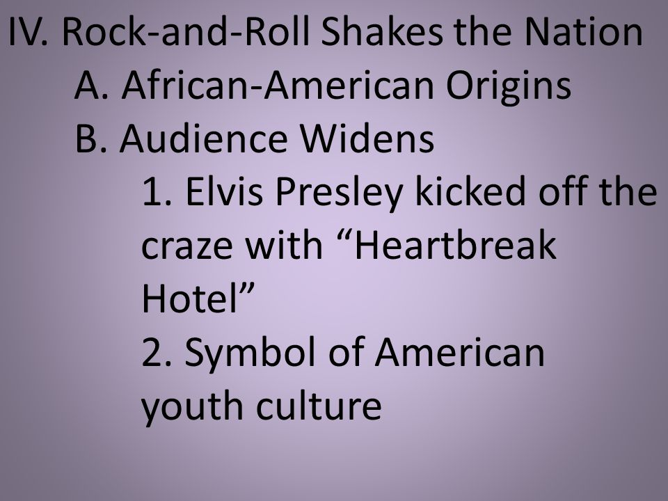 "IV. Rock-and-Roll Shakes the Nation A. African-American Origins B. Audience Widens 1. Elvis Presley kicked off the craze with ""Heartbreak Hotel"" 2. Sy"