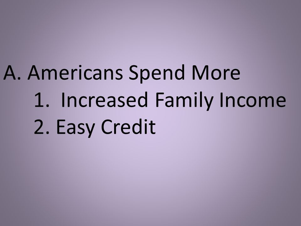 A. Americans Spend More 1. Increased Family Income 2. Easy Credit