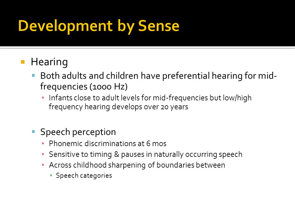 Hearing  Both adults and children have preferential hearing for mid- frequencies (1000 Hz) ▪ Infants close to adult levels for mid-frequencies but low/high frequency hearing develops over 20 years  Speech perception ▪ Phonemic discriminations at 6 mos ▪ Sensitive to timing & pauses in naturally occurring speech ▪ Across childhood sharpening of boundaries between ▪ Speech categories