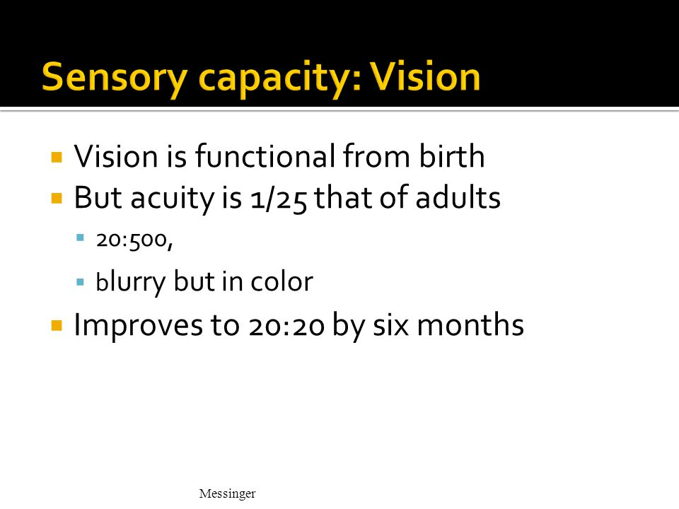 Messinger  Vision is functional from birth  But acuity is 1/25 that of adults  20:500,  b lurry but in color  Improves to 20:20 by six months