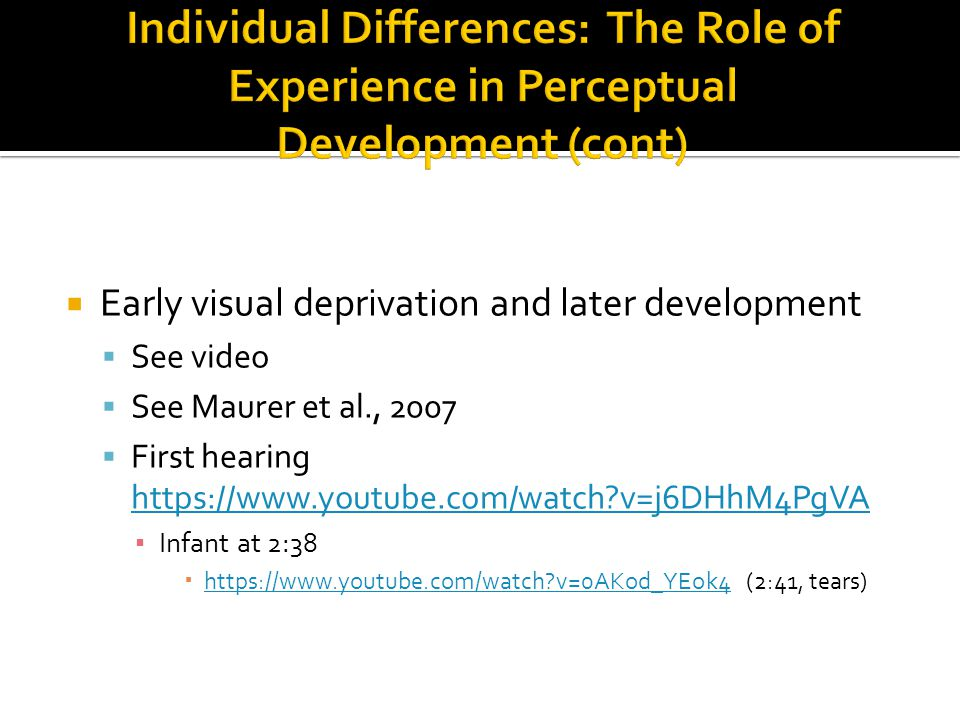  Early visual deprivation and later development  See video  See Maurer et al., 2007  First hearing https://www.youtube.com/watch v=j6DHhM4PgVA https://www.youtube.com/watch v=j6DHhM4PgVA ▪ Infant at 2:38  https://www.youtube.com/watch v=0AKod_YEok4 (2:41, tears) https://www.youtube.com/watch v=0AKod_YEok4