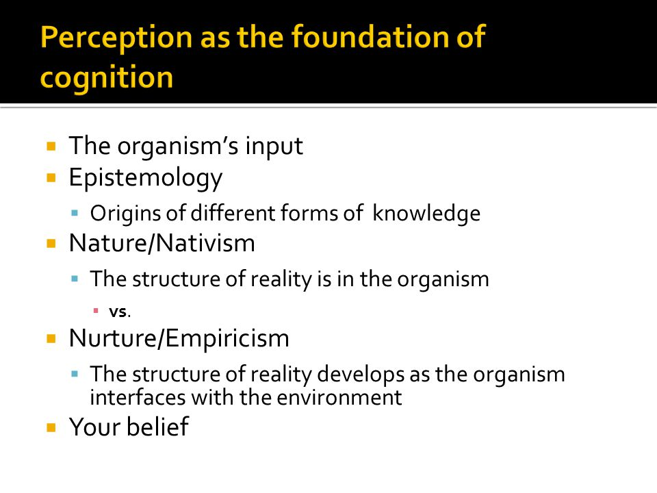  The organism's input  Epistemology  Origins of different forms of knowledge  Nature/Nativism  The structure of reality is in the organism ▪ vs.