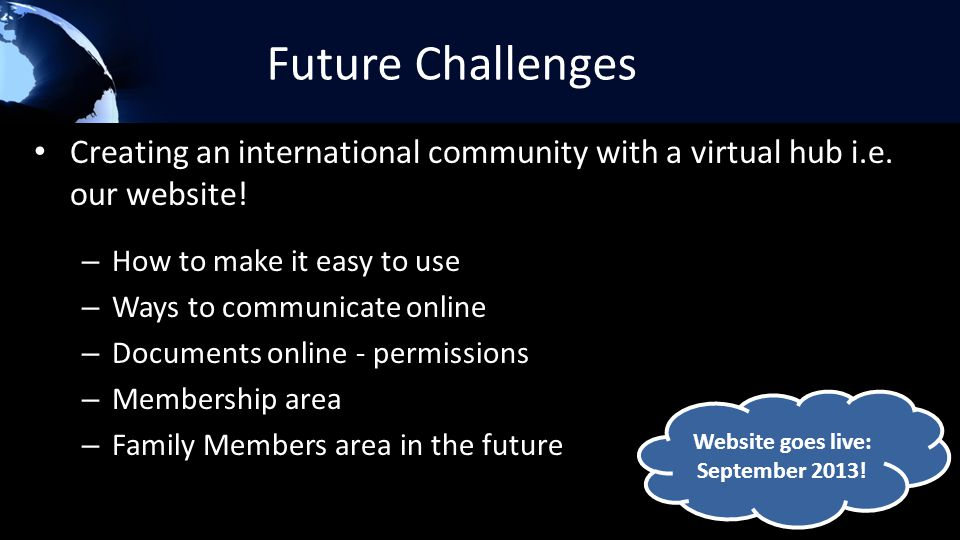 Future Challenges Creating an international community with a virtual hub i.e. our website! – How to make it easy to use – Ways to communicate online –