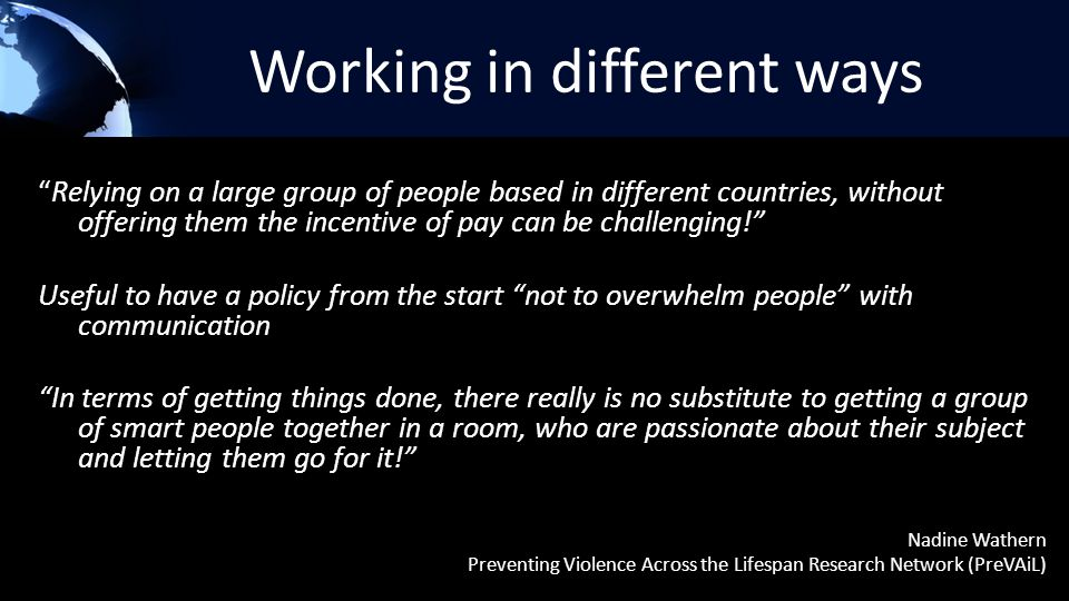 Working in different ways Relying on a large group of people based in different countries, without offering them the incentive of pay can be challenging! Useful to have a policy from the start not to overwhelm people with communication In terms of getting things done, there really is no substitute to getting a group of smart people together in a room, who are passionate about their subject and letting them go for it! Nadine Wathern Preventing Violence Across the Lifespan Research Network (PreVAiL)