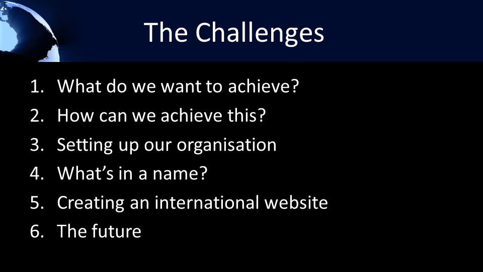 The Challenges 1.What do we want to achieve? 2.How can we achieve this? 3.Setting up our organisation 4.What's in a name? 5.Creating an international