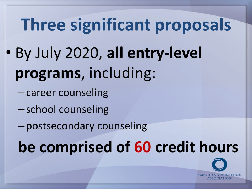 Three significant proposals By July 2020, all entry-level programs, including: – career counseling – school counseling – postsecondary counseling be comprised of 60 credit hours
