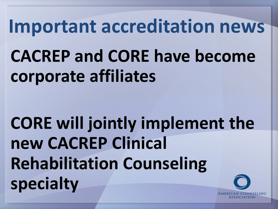 Important accreditation news CACREP and CORE have become corporate affiliates CORE will jointly implement the new CACREP Clinical Rehabilitation Counseling specialty