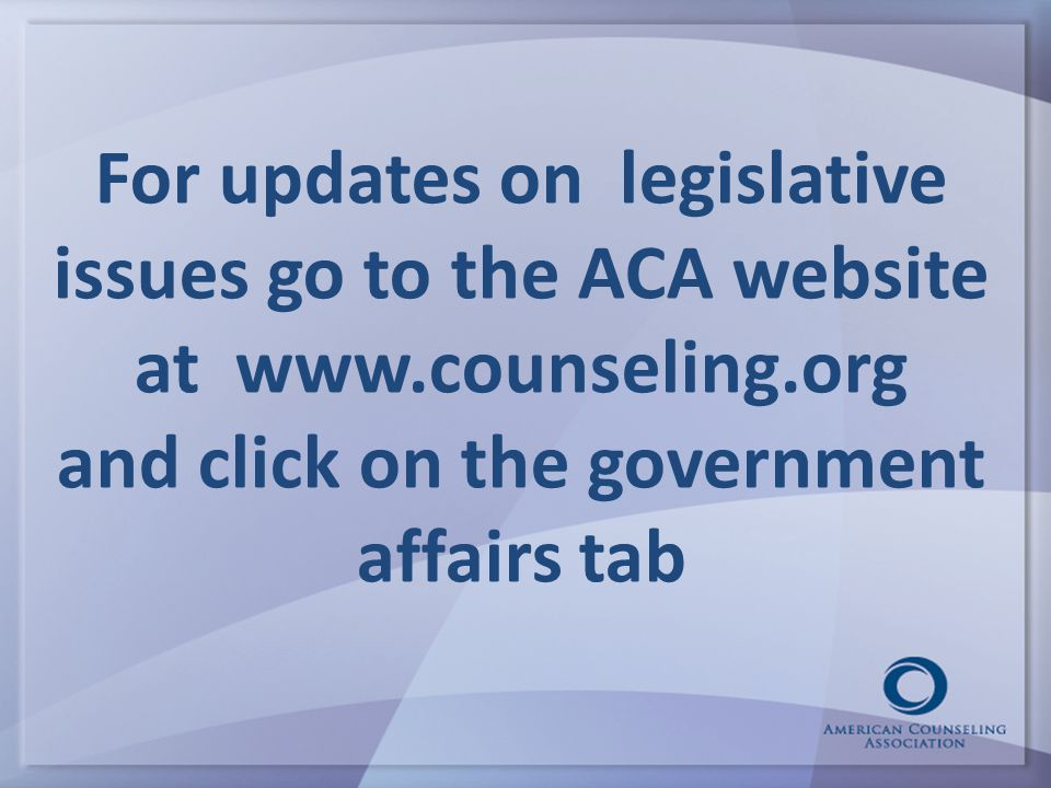For updates on legislative issues go to the ACA website at www.counseling.org and click on the government affairs tab