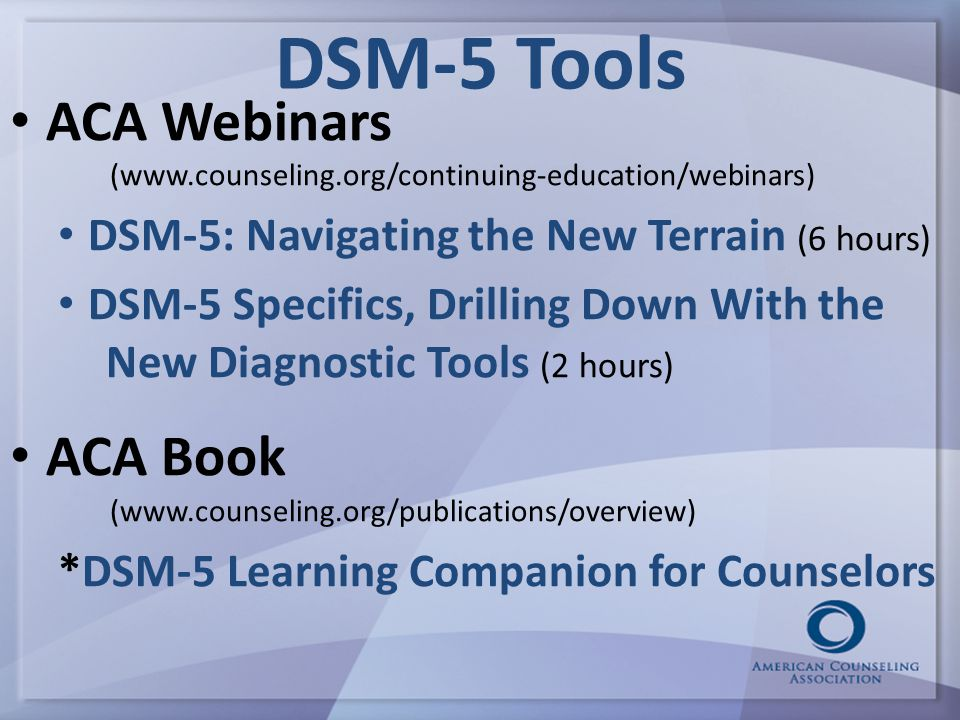 DSM-5 Tools ACA Webinars (www.counseling.org/continuing-education/webinars) DSM-5: Navigating the New Terrain (6 hours) DSM-5 Specifics, Drilling Down With the New Diagnostic Tools (2 hours) ACA Book (www.counseling.org/publications/overview) *DSM-5 Learning Companion for Counselors