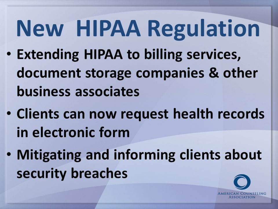 New HIPAA Regulation Extending HIPAA to billing services, document storage companies & other business associates Clients can now request health records in electronic form Mitigating and informing clients about security breaches