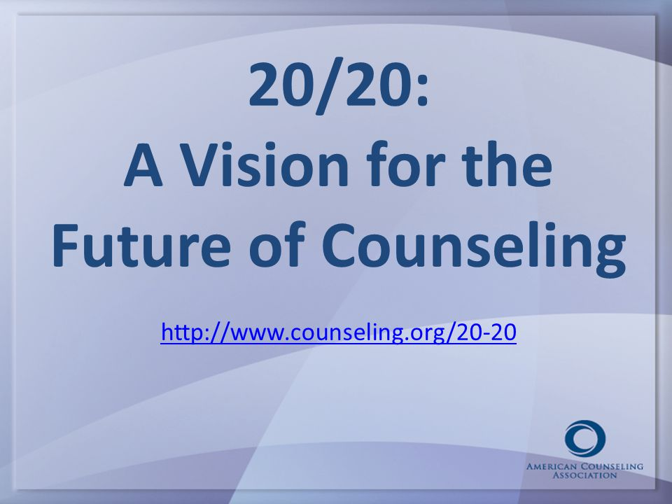 20/20: A Vision for the Future of Counseling http://www.counseling.org/20-20 http://www.counseling.org/20-20